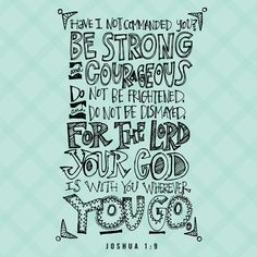 Have I not commanded you? Be strong and courageous! Do not tremble or be dismayed, for the LORD your God is with you wherever you go. -Joshua 1:9    Read more: http://www.knowing-jesus.com/joshua-1-9-2/