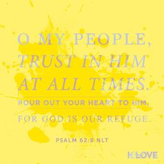 K-LOVE's Encouraging Word. O my people, trust in him at all times. Pour out your heart to him, for God is our refuge. Psalm 62:8 NLT