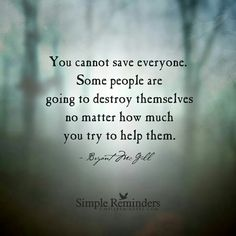 I cannot save everyone. I have learned this the hard way but I have learned.