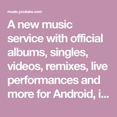 A new music service with official albums, singles, videos, remixes, live performances and more for Android, iOS and desktop. It's all here.