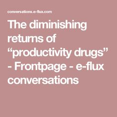 "The diminishing returns of ""productivity drugs"" - Frontpage - e-flux conversations"