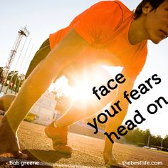 Bob Greene shares advice on the best way to face your fears.