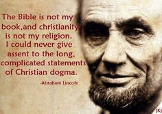 """Abraham Lincoln: """"The bible is not my book, and christianity is not my religion. I could never give assent o the long, complicated statements of christian dogma."""""""