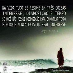 Na vida tudo se resume em três coisas: interesse, disposição e tempo; se você não possui disposição para encontrar tempo, é porque nunca existiu real interesse.