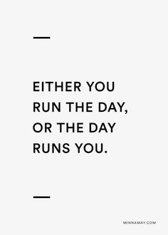 either you run the day, or the day runs you
