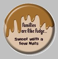 2 1/4 inch  Families are like fudge   Button by mysticdragonss, $1.50......I think I will personally make this a magnet though