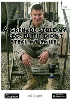 A grenade stole my leg, but it didn't steal my smile.  Love this!!!