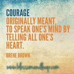 """""""Courage,"""" originally meant to speak one's mind by telling all one's heart. ~ Brene Brown"""