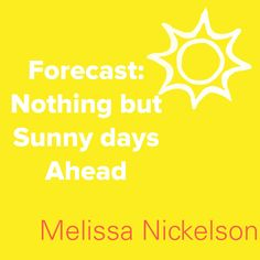 Forecast in life: nothing but sunny days ahead.  -Melissa