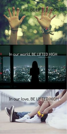 In my life, be lifted high. In our world, be lifted high. In our love, be lifted high. ♥