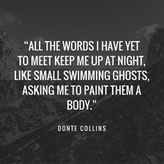 """""""All the words I have yet to meet keep me up at night, like small swimming ghosts, asking me to paint them a body.""""   40 Tiny Poems that Hit Us All in the Right Spots"""