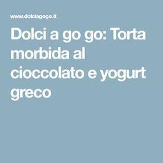 Dolci a go go: Torta morbida al cioccolato e yogurt greco