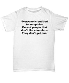 Everyone Is Entitled To An Opinion. Except People That Don't LIke Chocolate They Don't Get One.