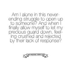 Am I alone in this neverending struggle to open up to someone? And when i finally allow myself to let my precious guard down, feeling crushed and rejected by their lack of response?