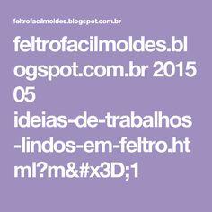 feltrofacilmoldes.blogspot.com.br 2015 05 ideias-de-trabalhos-lindos-em-feltro.html?m=1