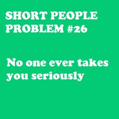 Short People Problem #26, yup too busy talking about how cute you are if you get angry or serious about something. Or they look at you like your a little kid!!!