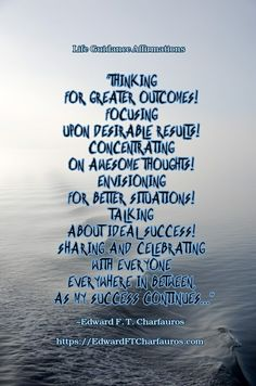 """Positive Affirmation: """"Thinking for greater outcomes! Focusing upon desirable results! Concentrating on awesome thoughts! Envisioning for better situations! Talking about ideal success! Sharing and celebrating with everyone everywhere in between, as my success continues..."""" ~Edward F. T. Charfauros, Life Guide & Author - https://EdwardFTCharfauros.com"""