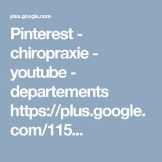 Pinterest - chiropraxie - youtube - departements  https://plus.google.com/115...