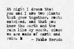 At night I dream that you and I are two plants that grew together, roots entwined, and that you know the earth and the rain like my mouth, since we are made of earth and rain. ~Pablo Neruda