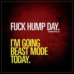 Fuck hump day. I'm going beast mode today.