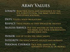 Many people know what the words Loyalty, Duty, Respect, Selfless Service, Honor, Integrity, and Personal Courage mean. But how often do you see someone actually live up to them? Soldiers learn these values in detail during Basic Combat Training (BCT), from then on they live them every day in everything they do — whether they're on the job or off. In short, the Seven Core Army Values listed below are what being a Soldier is all about.