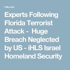 Experts Following Florida Terrorist Attack -  Huge Breach Neglected by US - iHLS Israel Homeland Security