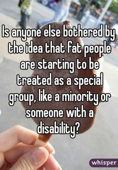 """""""Is anyone else bothered by the idea that fat people are starting to be treated as a special group, like a minority or someone with a disability? """""""