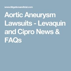 The latest information about Levaquin and Cipro lawsuits for aortic aneurysms & dissections, including FDA actions, lawyers filing claims, and settlements. Aortic Aneurysm, Nerve Pain, In Law Suite, News