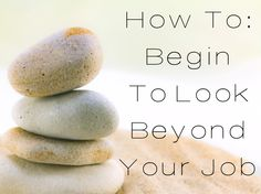 How To: Begin To Look Beyond Your Job