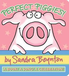 Perfect Piggies by Sandra Boynton - I have definitely heard Alex in the shower singing lines from this book (bah-doo-bah-doink-doink).