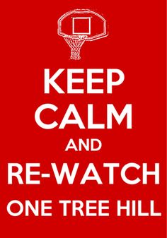 Keep calm and Re-watch One Tree Hill for the millionth time :)