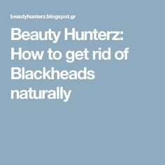 Beauty Hunterz: How to get rid of Blackheads naturally