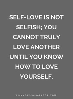Quotes Self-love is not selfish; you cannot truly love another until you know how to love yourself.
