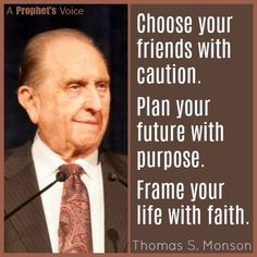Choose your friends with caution. Plan your future with purpose. Frame your life with faith. - Thomas S. Monson