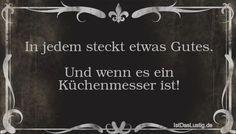 In jedem steckt etwas Gutes.  Und wenn es ein Küchenmesser ist! ... gefunden auf https://www.istdaslustig.de/spruch/620 #lustig #sprüche #fun #spass