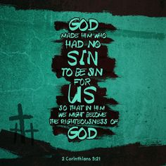 """2 Corinthians 5:21 (NIV) God made him who had no sin to be sin for us, so that in him we might become the righteousness of God. """