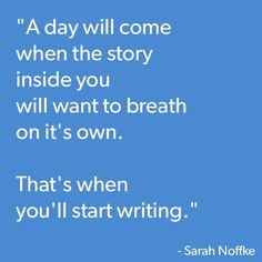 """A day will come when the story inside you will want to breath on it's own. That's when you'll start writing."" -- Sarah Noffke"