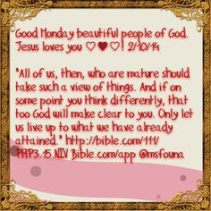 "Good Monday beautiful people of God. Jesus loves you ♡♥♡! 2/10/14  ""All of us, then, who are mature should take such a view of things. And if on some point you think differently, that too God will make clear to you. Only let us live up to what we have already attained."" http://bible.com/111/PHP3.15.NIV Bible.com/app @msfouna"
