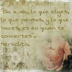 """""""Día a día, lo que eliges, lo que piensas, y lo que haces, es en quien te conviertes"""". Heráclito."""
