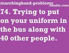Colorguard problems: getting undressed on a bus of 50+ girls and then realizing another band just watched you all get naked because the bus lights were on...good times