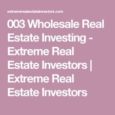 003 Wholesale Real Estate Investing - Extreme Real Estate Investors   Extreme Real Estate Investors