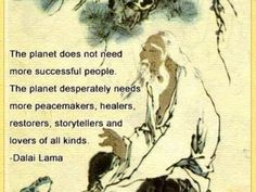 The planet DOES NOT NEED MORE SUCCESSFUL PEOPLE. The planet desperately needs more peacemakers, healers, restorers, storytellers and lovers of all kinds. It needs people to live well in their places. It needs people with moral courage willing to join the struggle to make the world habitable and humane and these qualities have little to do with success as our culture has set.