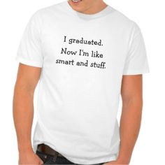 """""""I graduated. Now I'm like smart and stuff."""" Funny, men's white tshirt - a super-soft jersey cotton tee with a great contoured fit, by Hanes! Fun tee for all guys and girls graduating from high school or college. Makes a great gift for graduation day, a fun gift for grads. Select a different t-shirt style to find colors and cuts for men, women, and kids."""