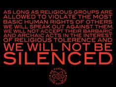 Atheism, Religion, God is Imaginary. As long as religious groups are allowed to violate the most basic human rights of others we will speak out against them. We will not accept their barbaric and archaic acts in the interest of religious tolerance and we will not be silenced.