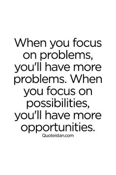 When you focus on problems, you'll have more problems. When you focus on possibilities, you'll have more opportunities. #wisdom #quote