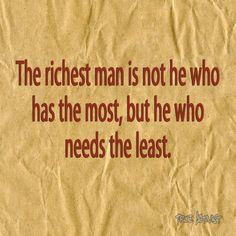 The richest man is not he who has the most, but he who needs the least.