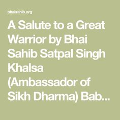 A Salute to a Great Warrior by Bhai Sahib Satpal Singh Khalsa (Ambassador of Sikh Dharma) Baba Banda Singh Bahadur's short-lived rule had a far reaching impact on the history of the Punjab people and the Sikhs. The battle of Sirhind was fought and won on May 12, 1710. This established the first Sikh state in India. Banda Singh Bahadur avenged the martyrdom of two sons of Guru Gobind Singh. With that came the decay of the Mughal authority and the demolition of the feudal system and the…