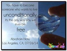 You have to become someone who wants to live unconditionally. It's the only way you will ever be free. Abraham-Hicks Quotes (AHQ2838) #workshop #love #freedom