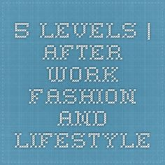 5 levels | After work fashion and lifestyle