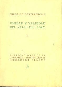 Unidad y variedad en el valle del Ebro : curso de conferencias.Santander : Universidad Internacional Menéndez Pelayo, 1952. Ebro, Unity, University, October, United States, Universe